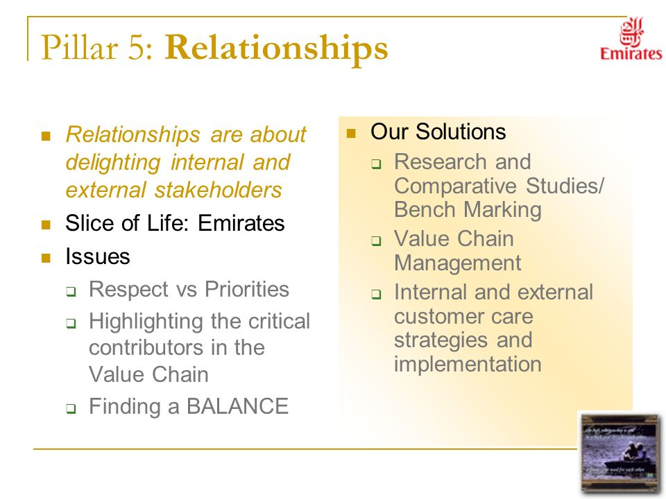 Pillar 5: Relationships Relationships are about delighting internal and external stakeholders Slice of Life: Emirates Issues Respect vs Priorities Highlighting the critical contributors in the Value Chain Finding a BALANCE Our Solutions Research and Comparative Studies/ Bench Marking Value Chain Management Internal and external customer care strategies and implementation