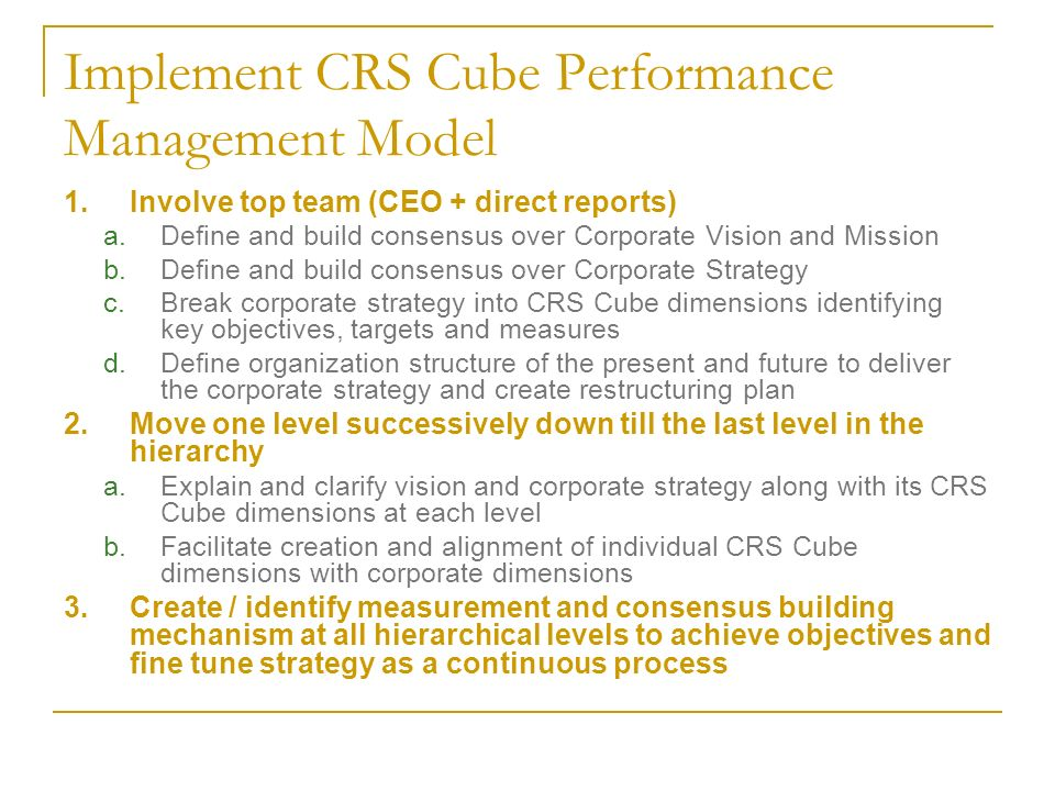 Implement CRS Cube Performance Management Model 1.Involve top team (CEO + direct reports) a.Define and build consensus over Corporate Vision and Mission b.Define and build consensus over Corporate Strategy c.Break corporate strategy into CRS Cube dimensions identifying key objectives, targets and measures d.Define organization structure of the present and future to deliver the corporate strategy and create restructuring plan 2.Move one level successively down till the last level in the hierarchy a.Explain and clarify vision and corporate strategy along with its CRS Cube dimensions at each level b.Facilitate creation and alignment of individual CRS Cube dimensions with corporate dimensions 3.Create / identify measurement and consensus building mechanism at all hierarchical levels to achieve objectives and fine tune strategy as a continuous process