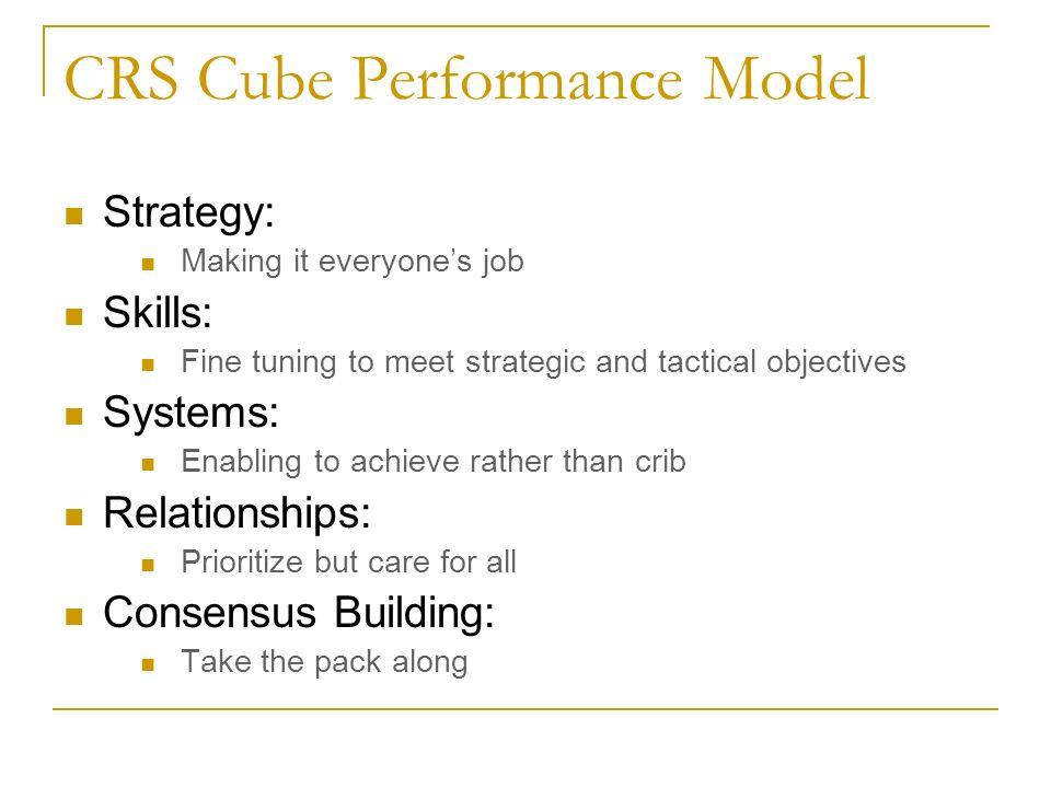 CRS Cube Performance Model Strategy: Making it everyones job Skills: Fine tuning to meet strategic and tactical objectives Systems: Enabling to achiev