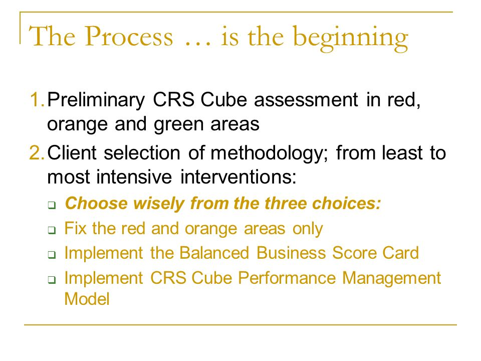 The Process … is the beginning 1.Preliminary CRS Cube assessment in red, orange and green areas 2.Client selection of methodology; from least to most intensive interventions: Choose wisely from the three choices: Fix the red and orange areas only Implement the Balanced Business Score Card Implement CRS Cube Performance Management Model