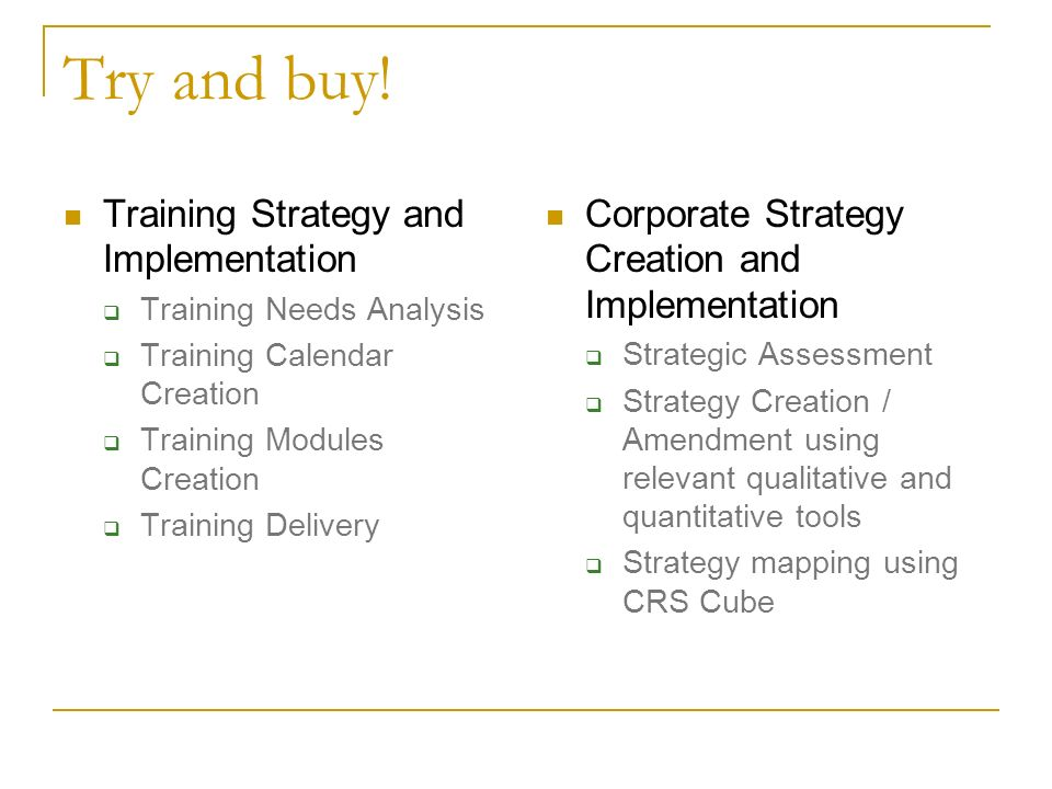 Try and buy! Training Strategy and Implementation Training Needs Analysis Training Calendar Creation Training Modules Creation Training Delivery Corpo