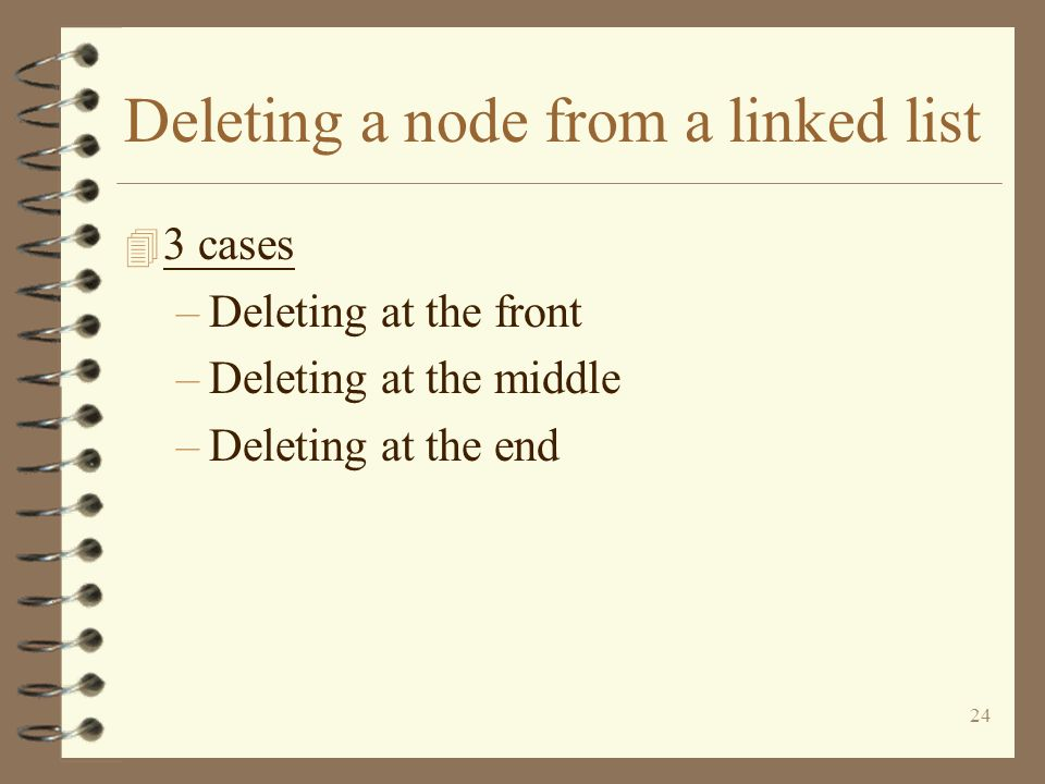 24 Deleting a node from a linked list 4 3 cases –Deleting at the front –Deleting at the middle –Deleting at the end