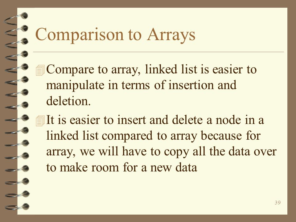 39 Comparison to Arrays 4 Compare to array, linked list is easier to manipulate in terms of insertion and deletion. 4 It is easier to insert and delet