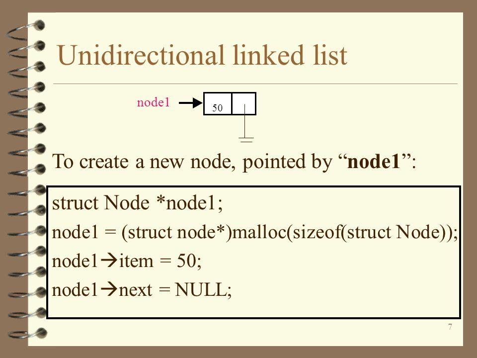 7 Unidirectional linked list struct Node *node1; node1 = (struct node*)malloc(sizeof(struct Node)); node1 item = 50; node1 next = NULL; 50 node1 To cr