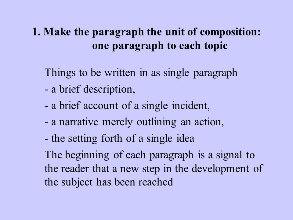 Table of Contents 1Make the paragraph the unit of composition: one paragraph to each topicMake the paragraph the unit of composition: one paragraph to each topic 2As a rule, begin each paragraph with a topic sentence;As a rule, begin each paragraph with a topic sentence; end it in conformity with the beginning 3Use the active voiceUse the active voice 4Put statements in positive formPut statements in positive form 5Omit needless wordsOmit needless words 6Avoid a succession of loose sentencesAvoid a succession of loose sentences 7Express co-ordinate ideas in similar formExpress co-ordinate ideas in similar form 8Keep related words togetherKeep related words together 9In summaries, keep to one tenseIn summaries, keep to one tense 10Place the emphatic words of a sentence at the endPlace the emphatic words of a sentence at the end