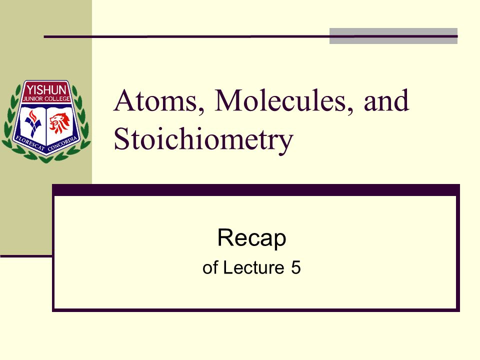Atoms, Molecules, and Stoichiometry Recap of Lecture 5