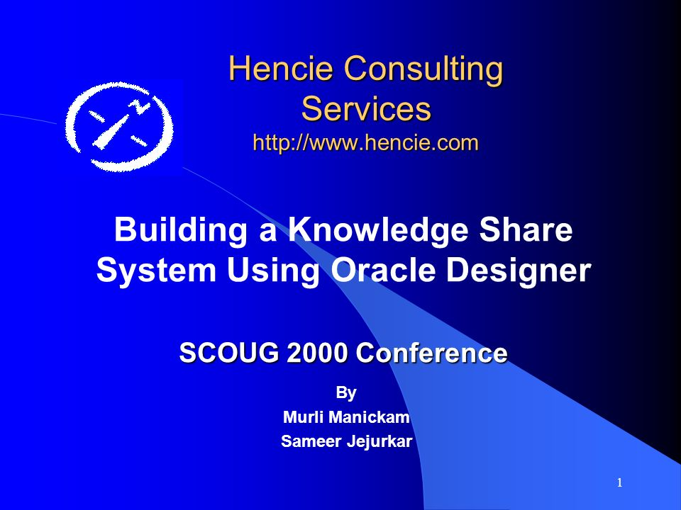 1 Hencie Consulting Services http://www.hencie.com Building a Knowledge Share System Using Oracle Designer SCOUG 2000 Conference By Murli Manickam Sameer Jejurkar