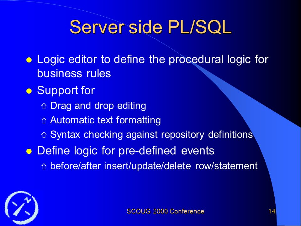 SCOUG 2000 Conference14 Server side PL/SQL l Logic editor to define the procedural logic for business rules l Support for ñ Drag and drop editing ñ Automatic text formatting ñ Syntax checking against repository definitions l Define logic for pre-defined events ñ before/after insert/update/delete row/statement