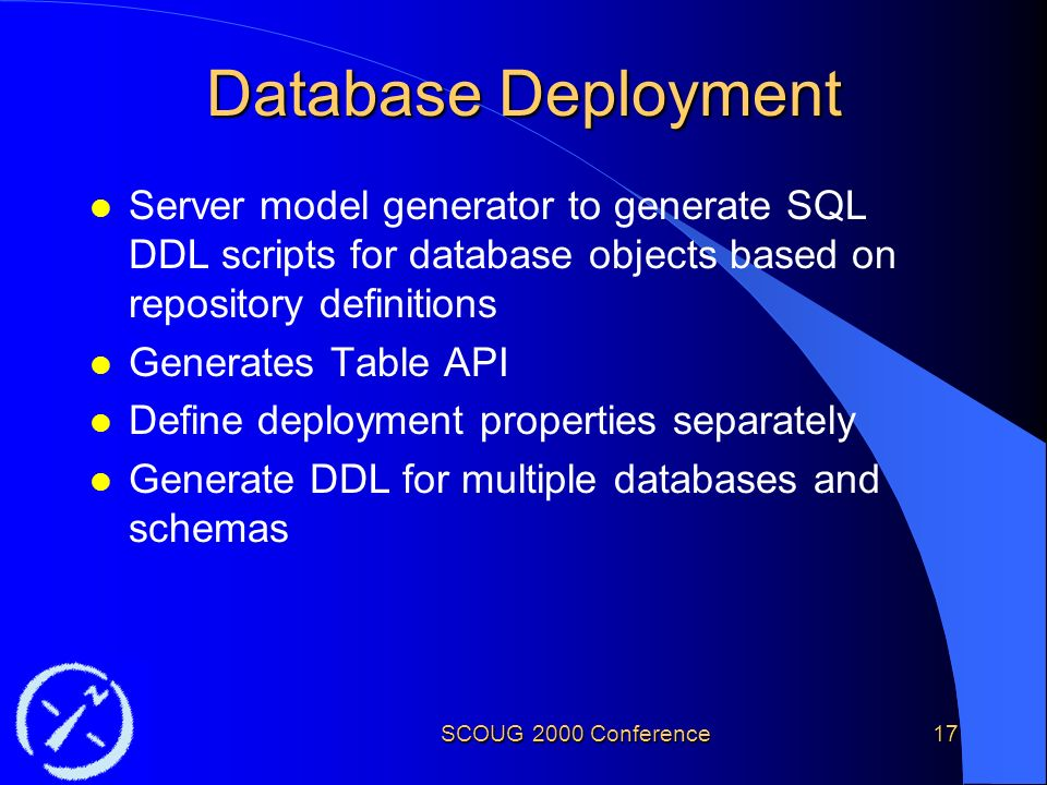 SCOUG 2000 Conference17 Database Deployment l Server model generator to generate SQL DDL scripts for database objects based on repository definitions l Generates Table API l Define deployment properties separately l Generate DDL for multiple databases and schemas