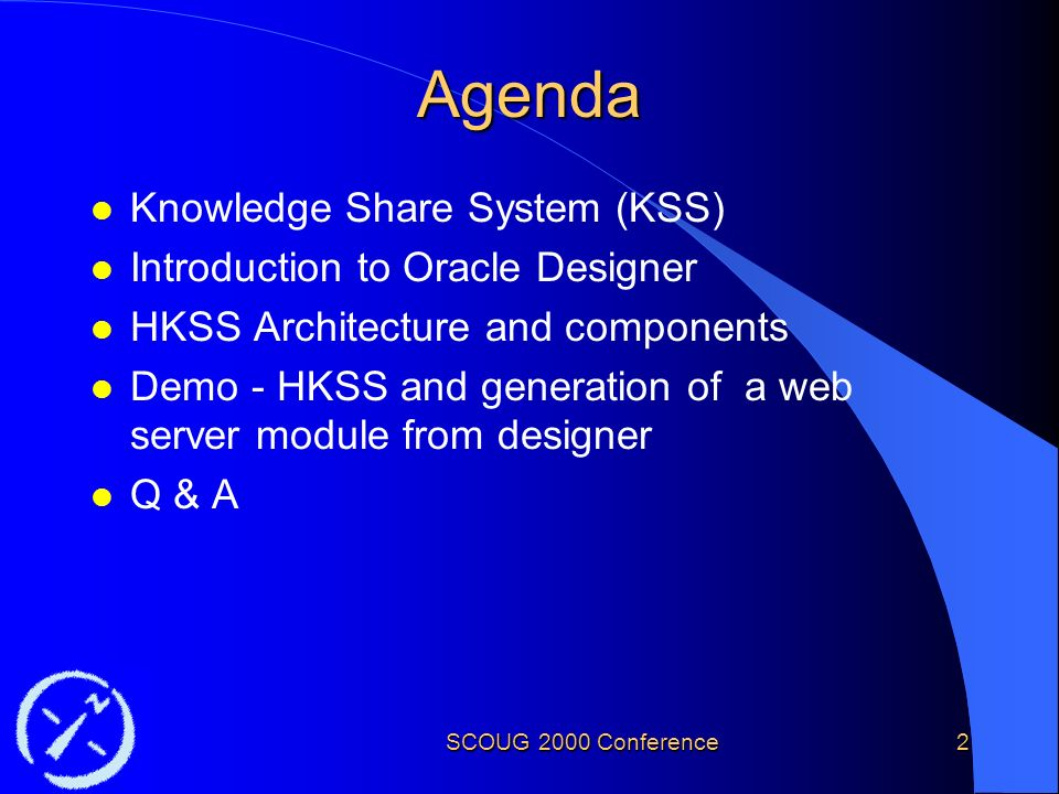 SCOUG 2000 Conference2 Agenda l Knowledge Share System (KSS) l Introduction to Oracle Designer l HKSS Architecture and components l Demo - HKSS and generation of a web server module from designer l Q & A