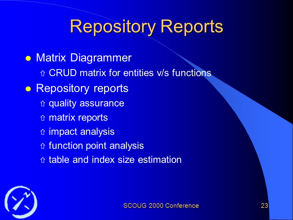 SCOUG 2000 Conference23 Repository Reports l Matrix Diagrammer ñ CRUD matrix for entities v/s functions l Repository reports ñ quality assurance ñ matrix reports ñ impact analysis ñ function point analysis ñ table and index size estimation