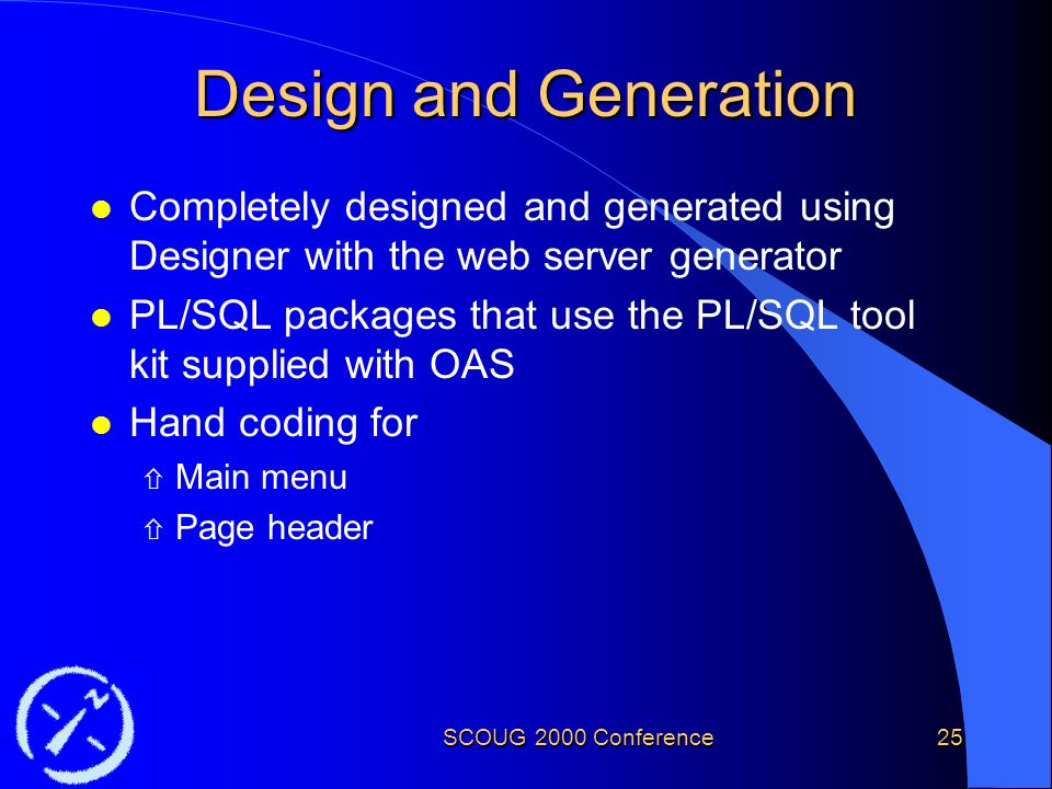 SCOUG 2000 Conference25 Design and Generation l Completely designed and generated using Designer with the web server generator l PL/SQL packages that use the PL/SQL tool kit supplied with OAS l Hand coding for ñ Main menu ñ Page header