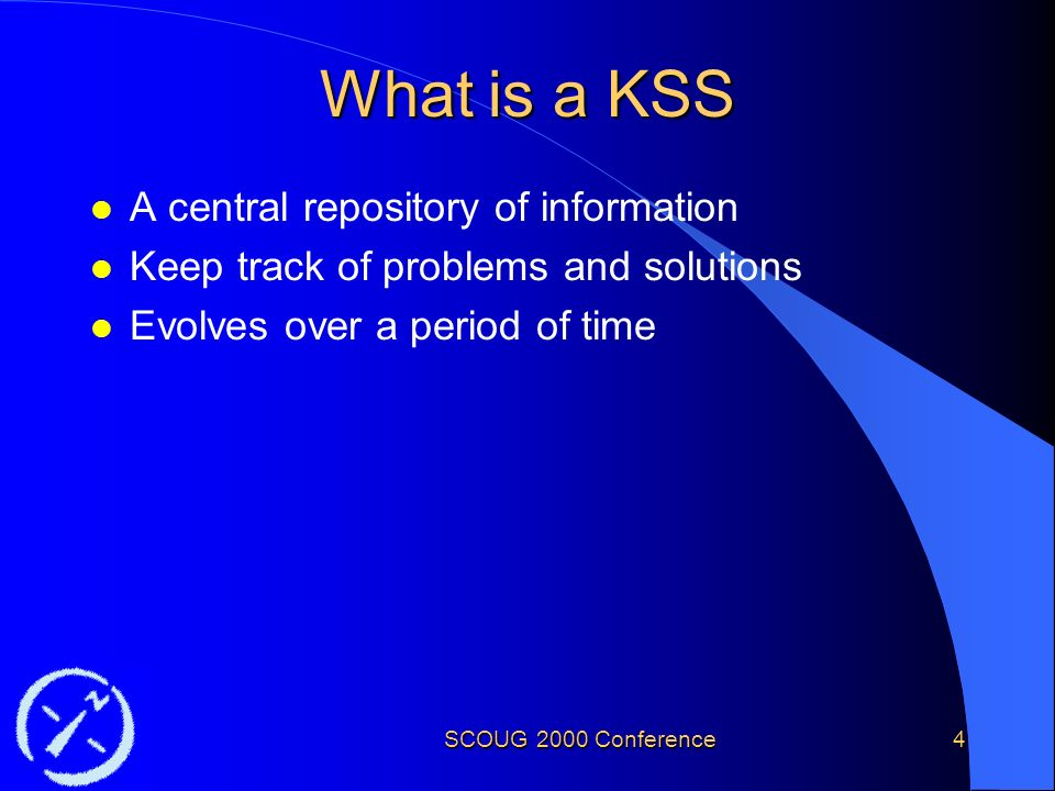 SCOUG 2000 Conference4 What is a KSS l A central repository of information l Keep track of problems and solutions l Evolves over a period of time