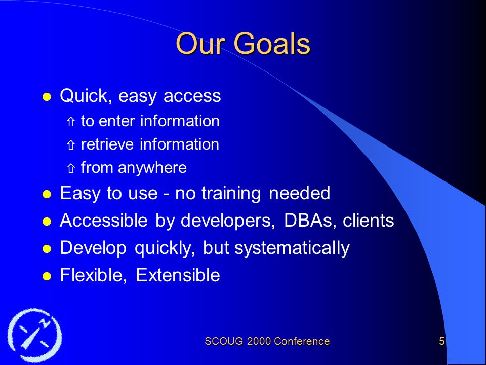 SCOUG 2000 Conference5 Our Goals l Quick, easy access ñ to enter information ñ retrieve information ñ from anywhere l Easy to use - no training needed l Accessible by developers, DBAs, clients l Develop quickly, but systematically l Flexible, Extensible