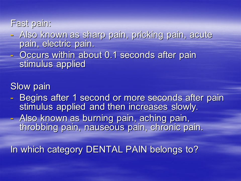 Fast pain: -Also known as sharp pain, pricking pain, acute pain, electric pain. -Occurs within about 0.1 seconds after pain stimulus applied Slow pain
