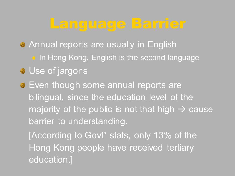 Language Barrier Annual reports are usually in English In Hong Kong, English is the second language Use of jargons Even though some annual reports are bilingual, since the education level of the majority of the public is not that high cause barrier to understanding.
