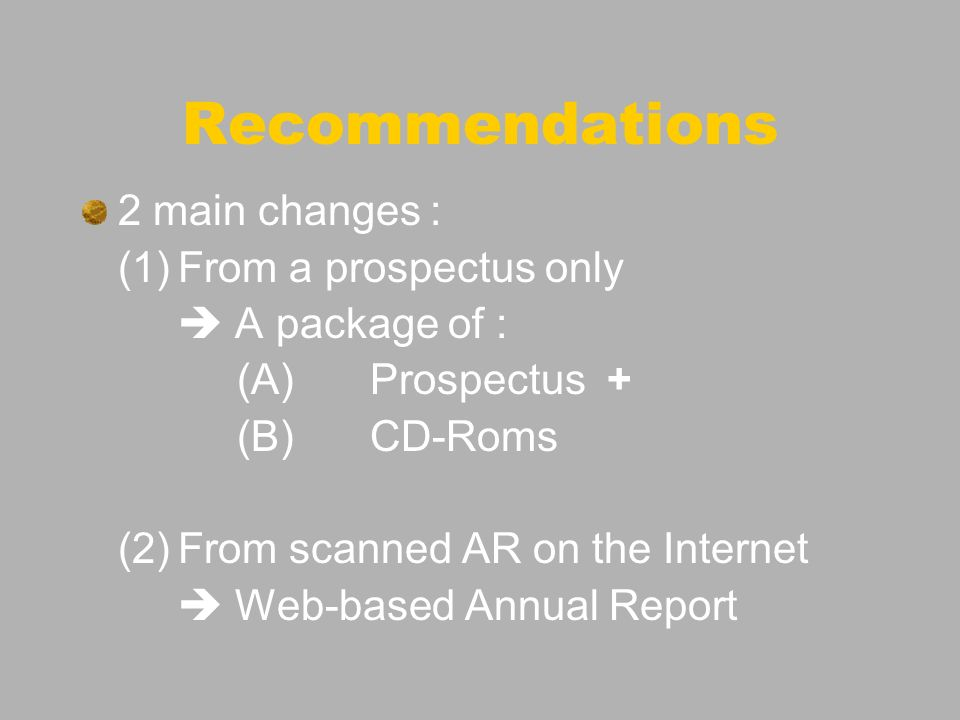 Recommendations 2 main changes : (1)From a prospectus only A package of : (A)Prospectus + (B)CD-Roms (2)From scanned AR on the Internet Web-based Annual Report