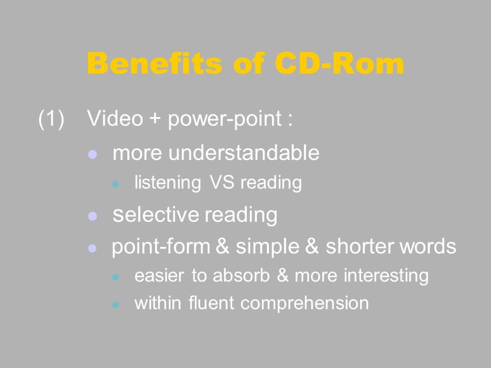 Benefits of CD-Rom (1)Video + power-point : more understandable listening VS reading s elective reading point-form & simple & shorter words easier to absorb & more interesting within fluent comprehension