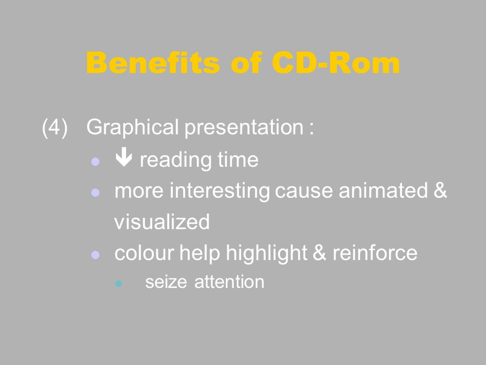 (4) Graphical presentation : reading time more interesting cause animated & visualized colour help highlight & reinforce seize attention Benefits of CD-Rom