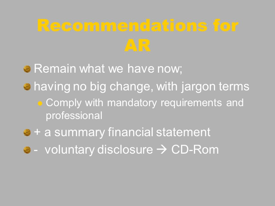 Recommendations for AR Remain what we have now; having no big change, with jargon terms Comply with mandatory requirements and professional + a summary financial statement - voluntary disclosure CD-Rom
