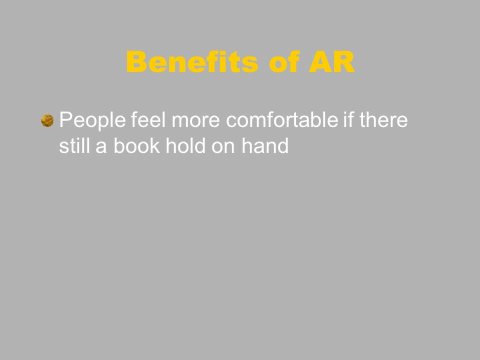 Benefits of AR People feel more comfortable if there still a book hold on hand