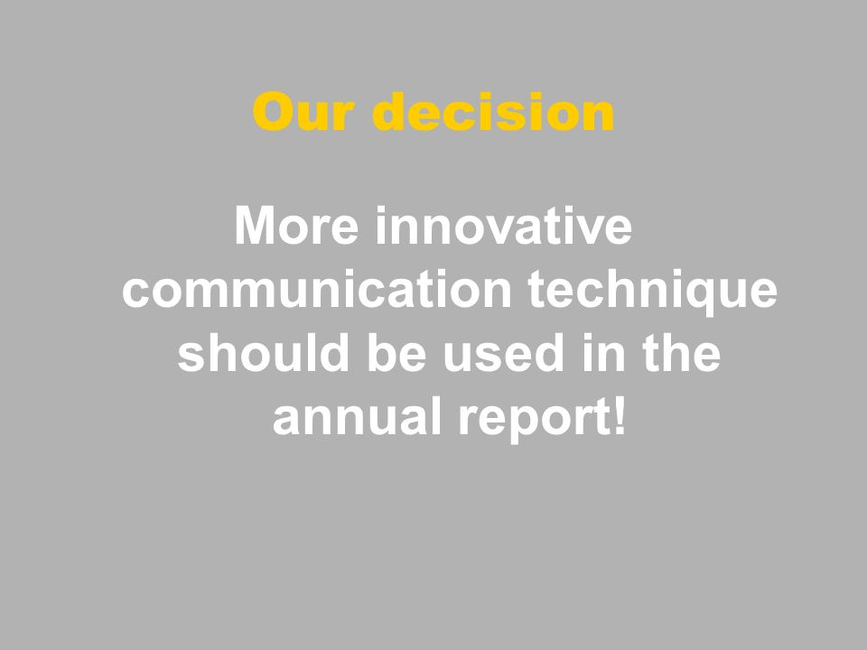Our decision More innovative communication technique should be used in the annual report!
