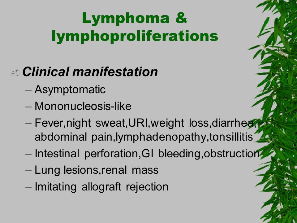 Lymphoma & lymphoproliferations Clinical manifestation –Asymptomatic –Mononucleosis-like –Fever,night sweat,URI,weight loss,diarrhea, abdominal pain,l