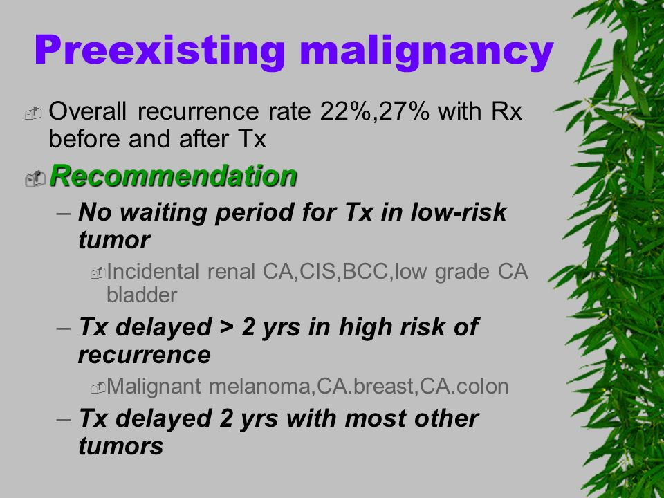 Preexisting malignancy Overall recurrence rate 22%,27% with Rx before and after Tx Recommendation Recommendation –No waiting period for Tx in low-risk