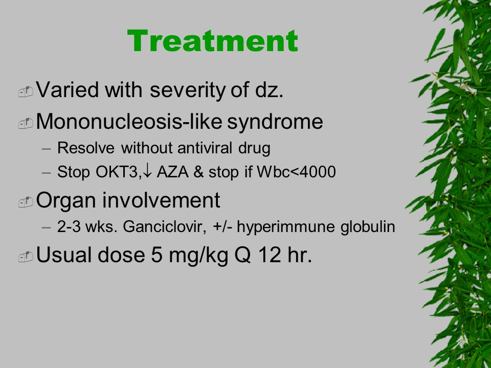 Treatment Varied with severity of dz. Mononucleosis-like syndrome –Resolve without antiviral drug –Stop OKT3, AZA & stop if Wbc<4000 Organ involvement
