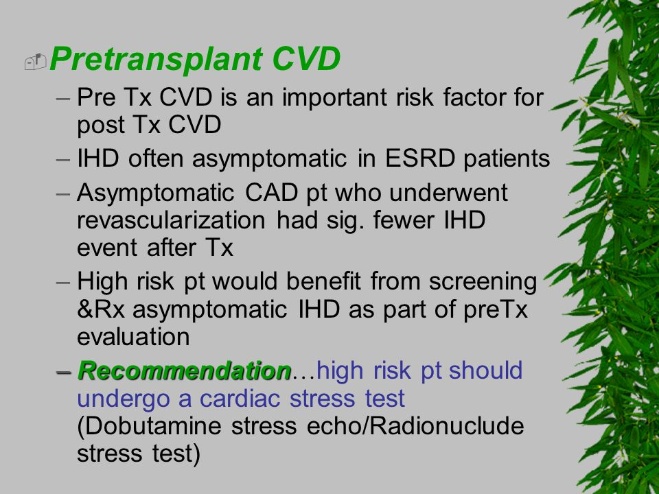 Pretransplant CVD –Pre Tx CVD is an important risk factor for post Tx CVD –IHD often asymptomatic in ESRD patients –Asymptomatic CAD pt who underwent