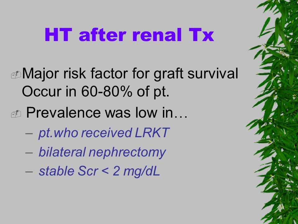 HT after renal Tx Major risk factor for graft survival Occur in 60-80% of pt. Prevalence was low in … – pt.who received LRKT – bilateral nephrectomy –