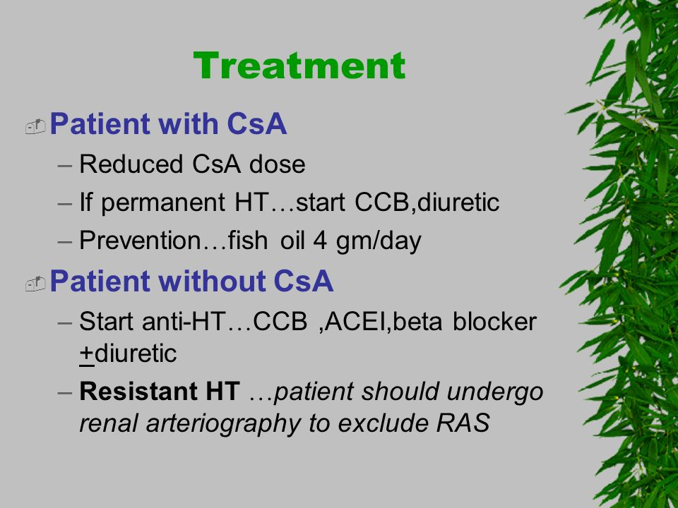Treatment Patient with CsA –Reduced CsA dose –If permanent HT … start CCB,diuretic –Prevention … fish oil 4 gm/day Patient without CsA –Start anti-HT