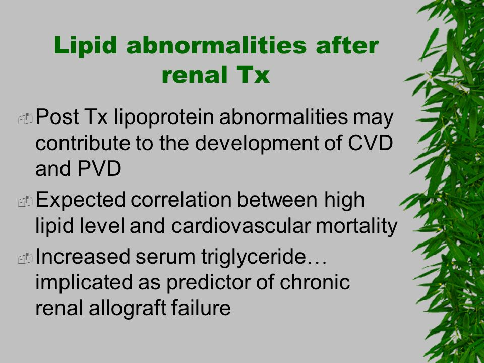 Lipid abnormalities after renal Tx Post Tx lipoprotein abnormalities may contribute to the development of CVD and PVD Expected correlation between hig