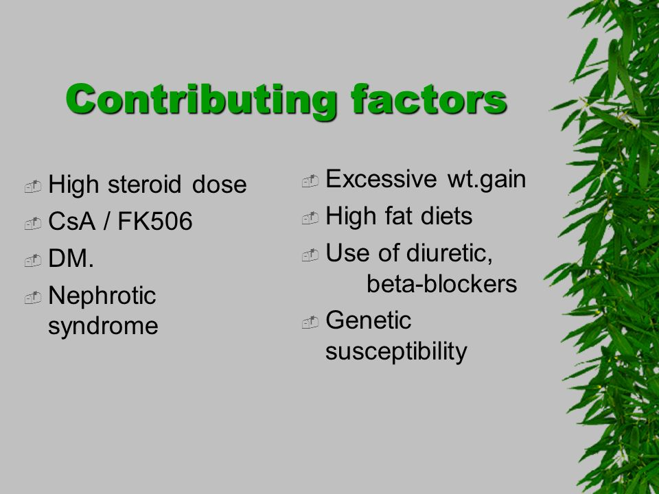 Contributing factors High steroid dose CsA / FK506 DM. Nephrotic syndrome Excessive wt.gain High fat diets Use of diuretic, beta-blockers Genetic susc