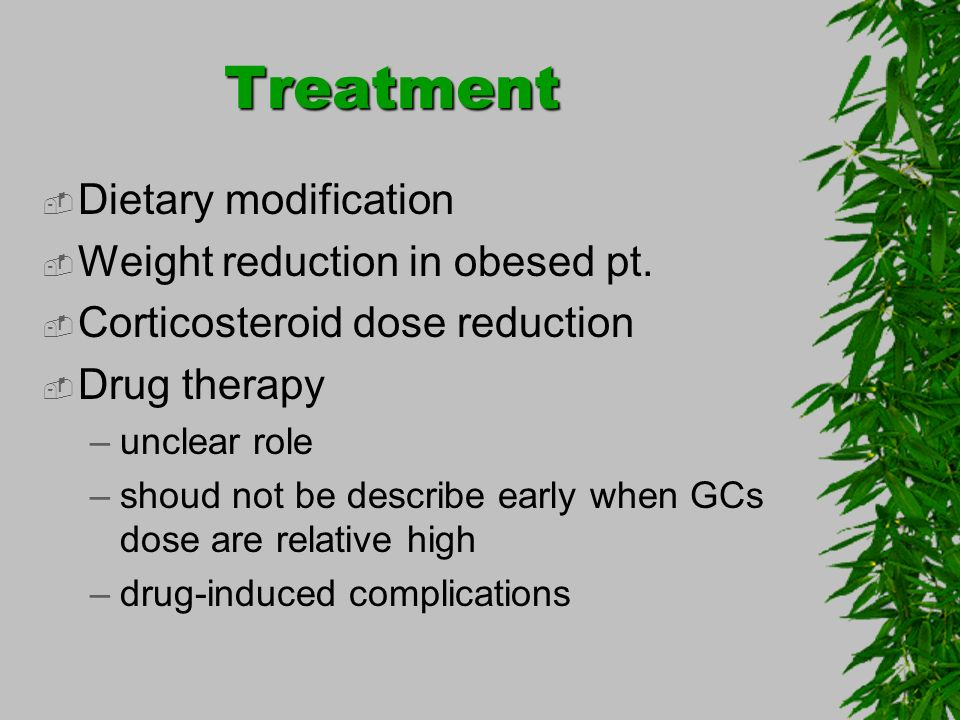 Treatment Dietary modification Weight reduction in obesed pt. Corticosteroid dose reduction Drug therapy –unclear role –shoud not be describe early wh