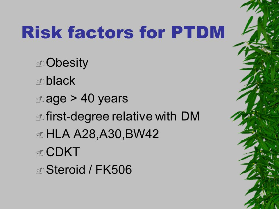 Risk factors for PTDM Obesity black age > 40 years first-degree relative with DM HLA A28,A30,BW42 CDKT Steroid / FK506