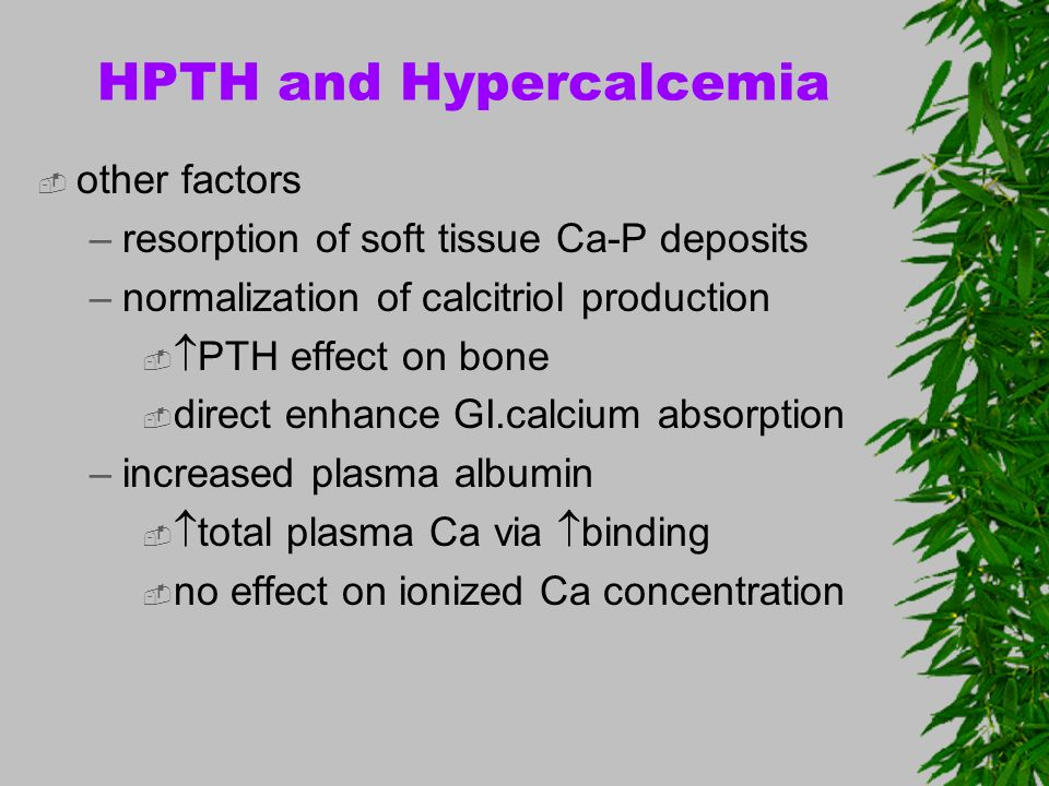HPTH and Hypercalcemia other factors –resorption of soft tissue Ca-P deposits –normalization of calcitriol production PTH effect on bone direct enhanc
