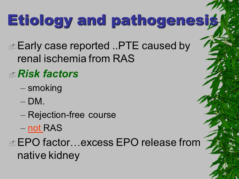 Etiology and pathogenesis Early case reported..PTE caused by renal ischemia from RAS Risk factors –smoking –DM. –Rejection-free course –not RAS EPO fa