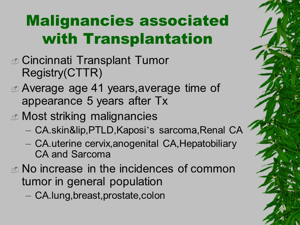 Cincinnati Transplant Tumor Registry(CTTR) Average age 41 years,average time of appearance 5 years after Tx Most striking malignancies –CA.skin&lip,PT