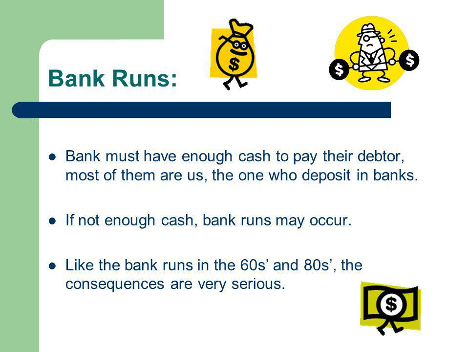 Bank Runs: Bank must have enough cash to pay their debtor, most of them are us, the one who deposit in banks.
