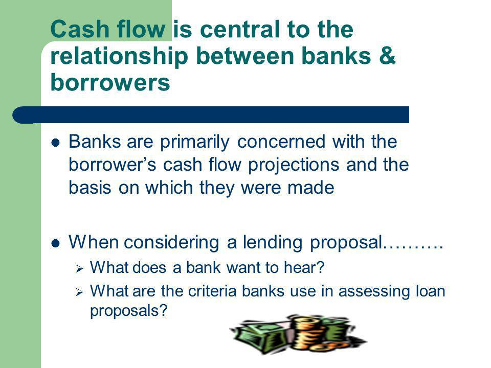 Cash flow is central to the relationship between banks & borrowers Banks are primarily concerned with the borrowers cash flow projections and the basis on which they were made When considering a lending proposal……….