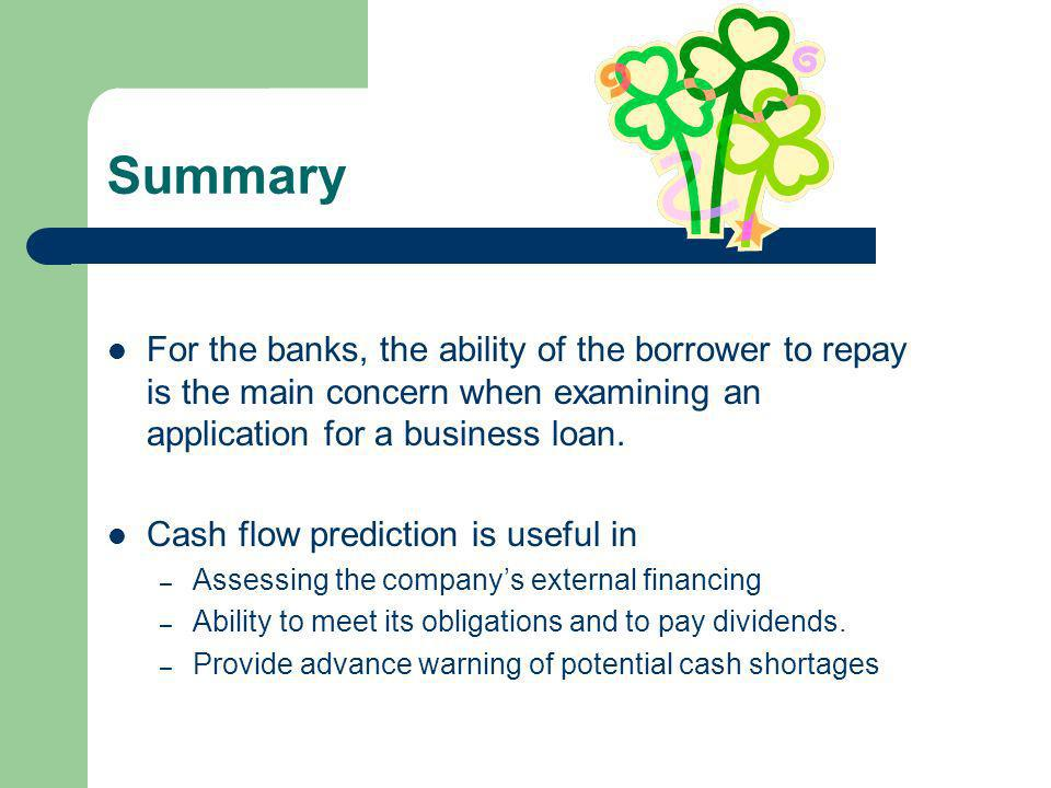 Summary For the banks, the ability of the borrower to repay is the main concern when examining an application for a business loan.