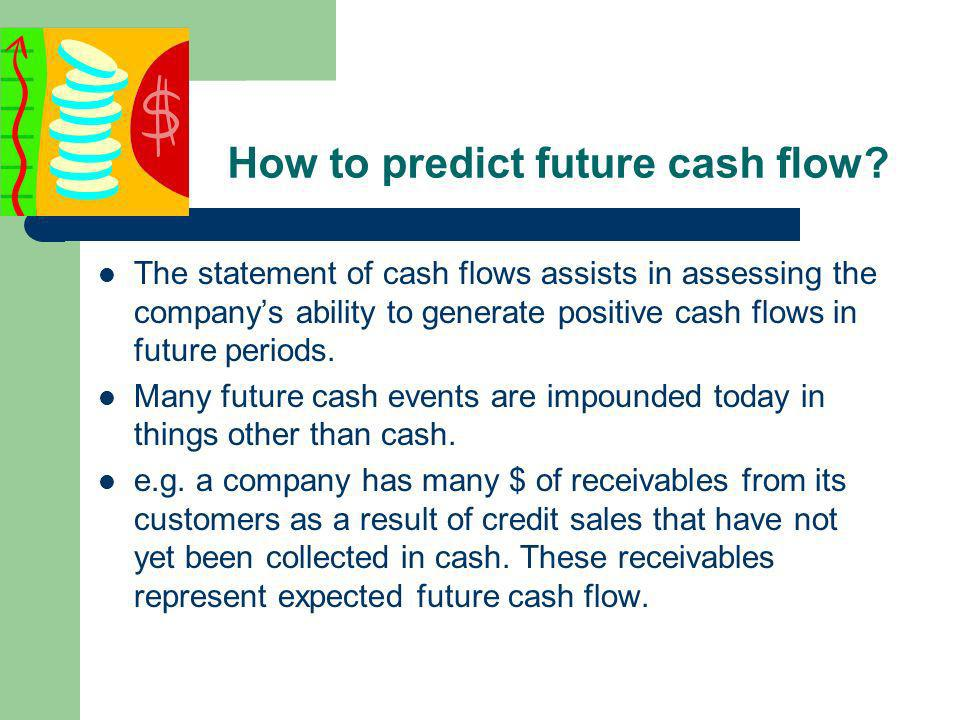 Cash flow prediction is useful in Assessing the companys ability to meet its obligations and to pay dividends.