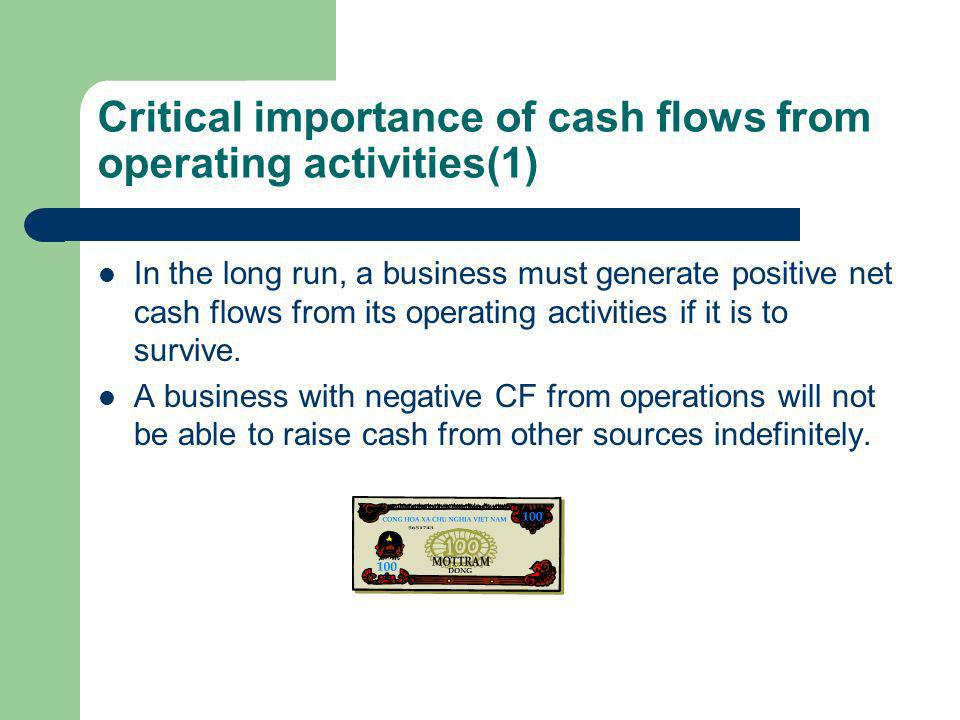 Critical importance of cash flows from operating activities(1) In the long run, a business must generate positive net cash flows from its operating activities if it is to survive.