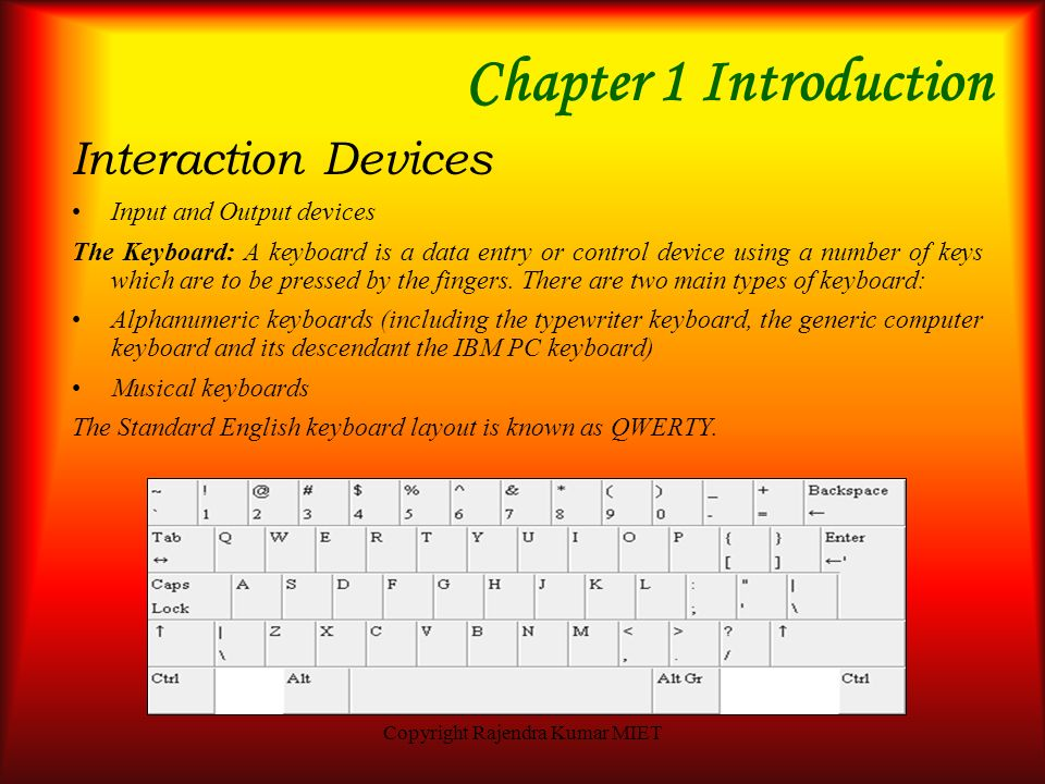 Copyright Rajendra Kumar MIET Chapter 1 Introduction Interaction Devices The Computer system – A computer system is defined as the collection of perip