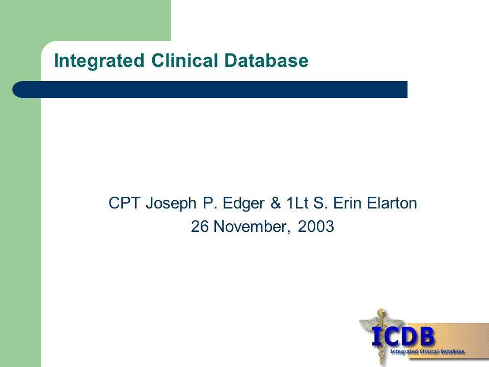 Integrated Clinical Database CPT Joseph P. Edger & 1Lt S. Erin Elarton 26 November, 2003