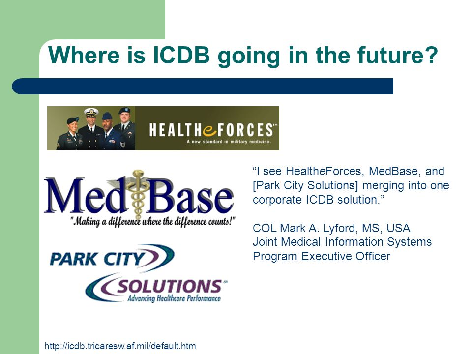 Where is ICDB going in the future? I see HealtheForces, MedBase, and [Park City Solutions] merging into one corporate ICDB solution. COL Mark A. Lyfor