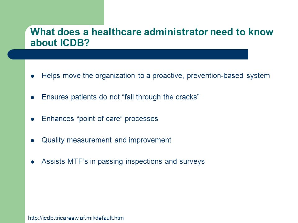What does a healthcare administrator need to know about ICDB? Helps move the organization to a proactive, prevention-based system Ensures patients do