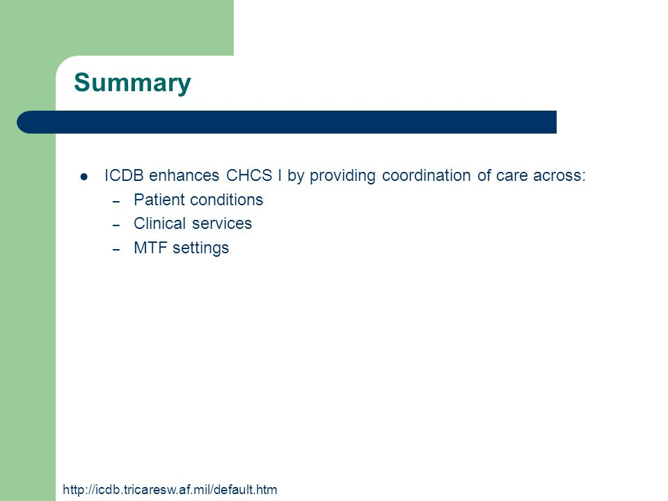 Summary ICDB enhances CHCS I by providing coordination of care across: – Patient conditions – Clinical services – MTF settings http://icdb.tricaresw.a