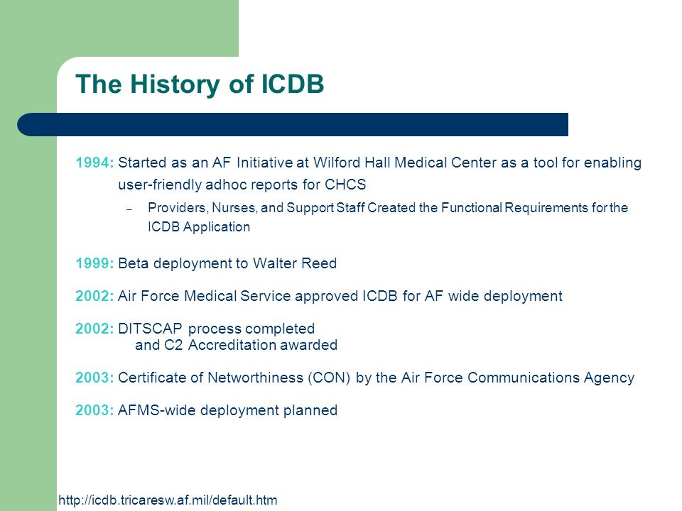 The History of ICDB 1994: Started as an AF Initiative at Wilford Hall Medical Center as a tool for enabling user-friendly adhoc reports for CHCS – Pro